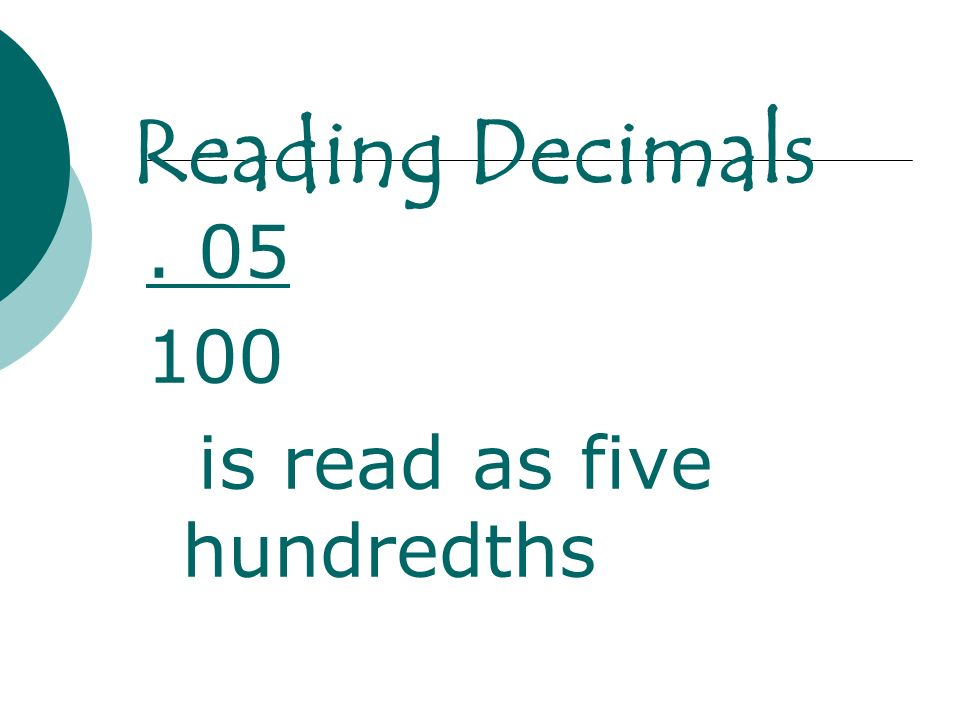 Reading Decimals . 05 100 is read as five hundredths