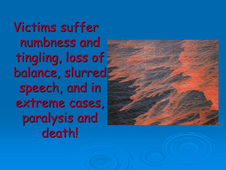 Victims suffer numbness and tingling, loss of balance, slurred speech, and in extreme cases, paralysis and death!