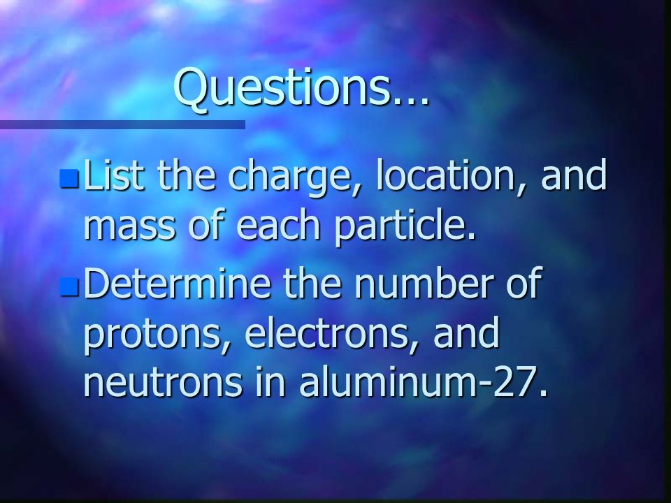 Questions… List the charge, location, and mass of each particle.