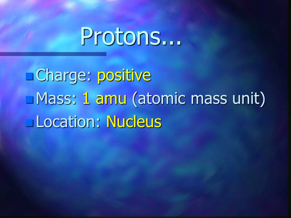 Protons... Charge: positive Mass: 1 amu (atomic mass unit)