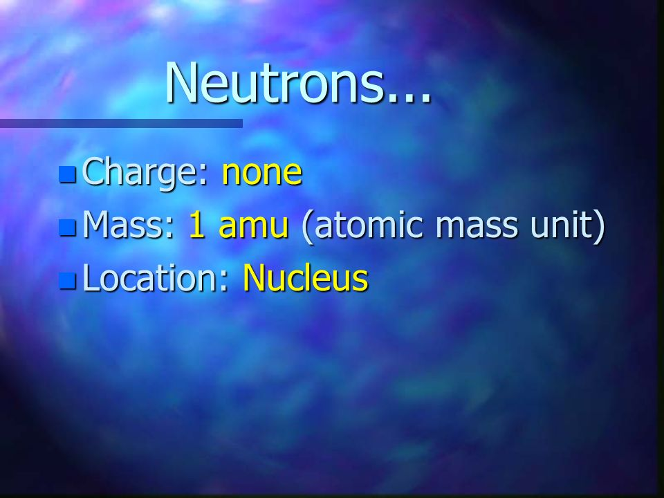 Neutrons... Charge: none Mass: 1 amu (atomic mass unit)