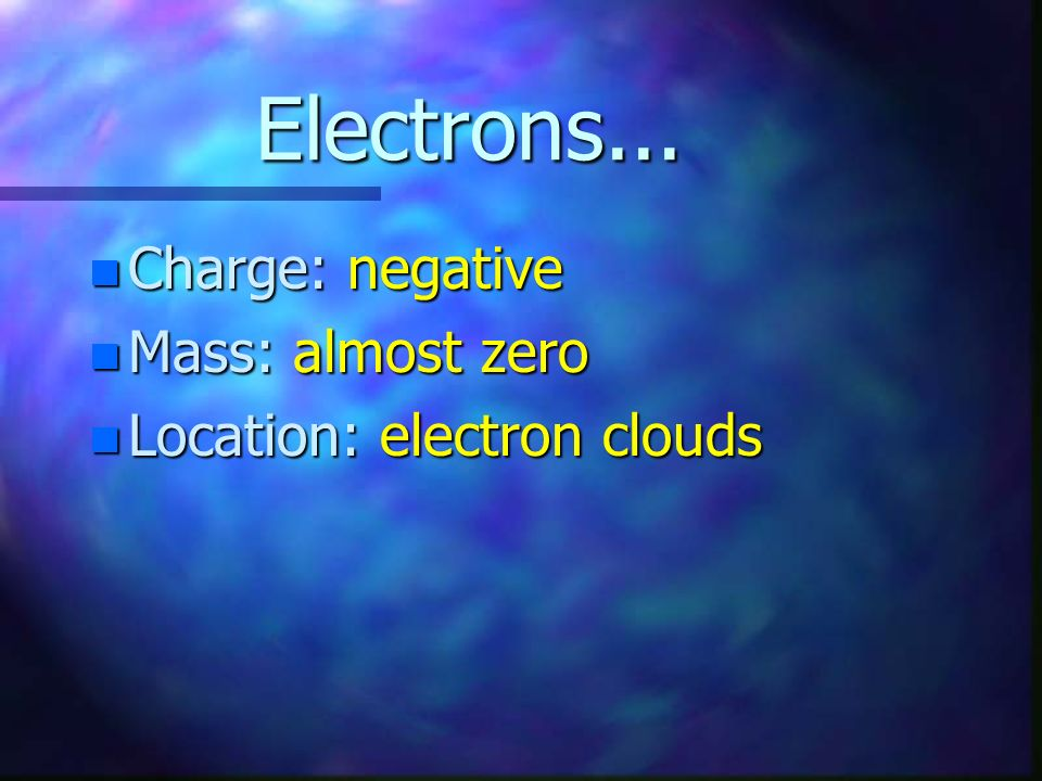 Electrons... Charge: negative Mass: almost zero