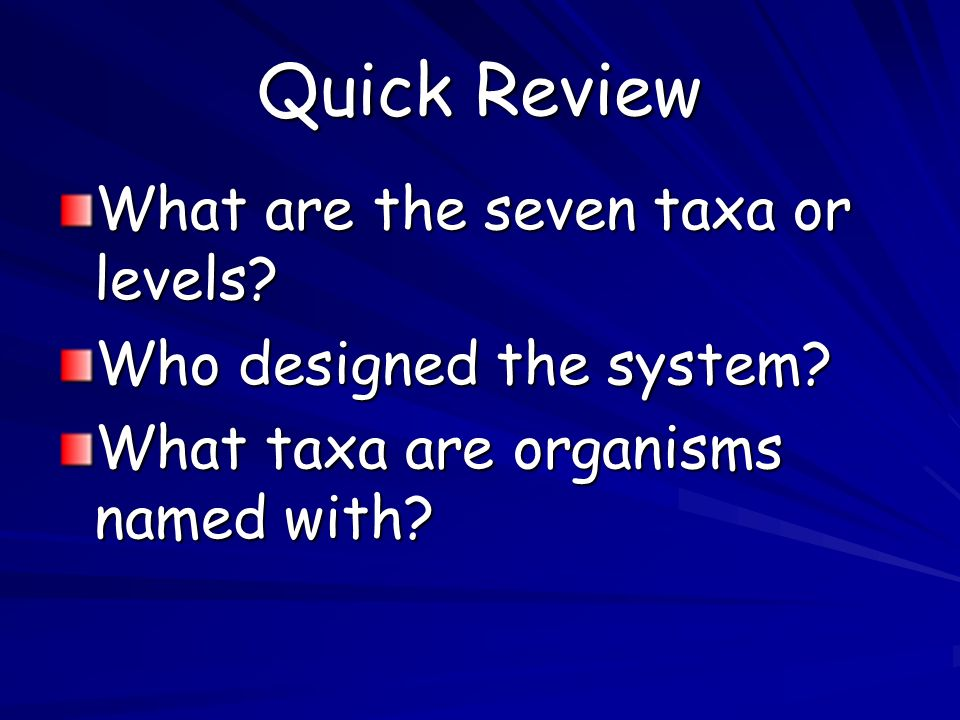 Quick Review What are the seven taxa or levels