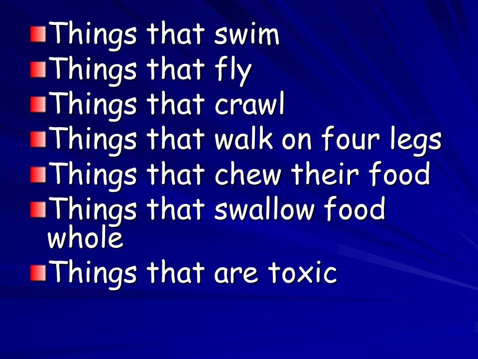 Things that swim Things that fly. Things that crawl. Things that walk on four legs. Things that chew their food.