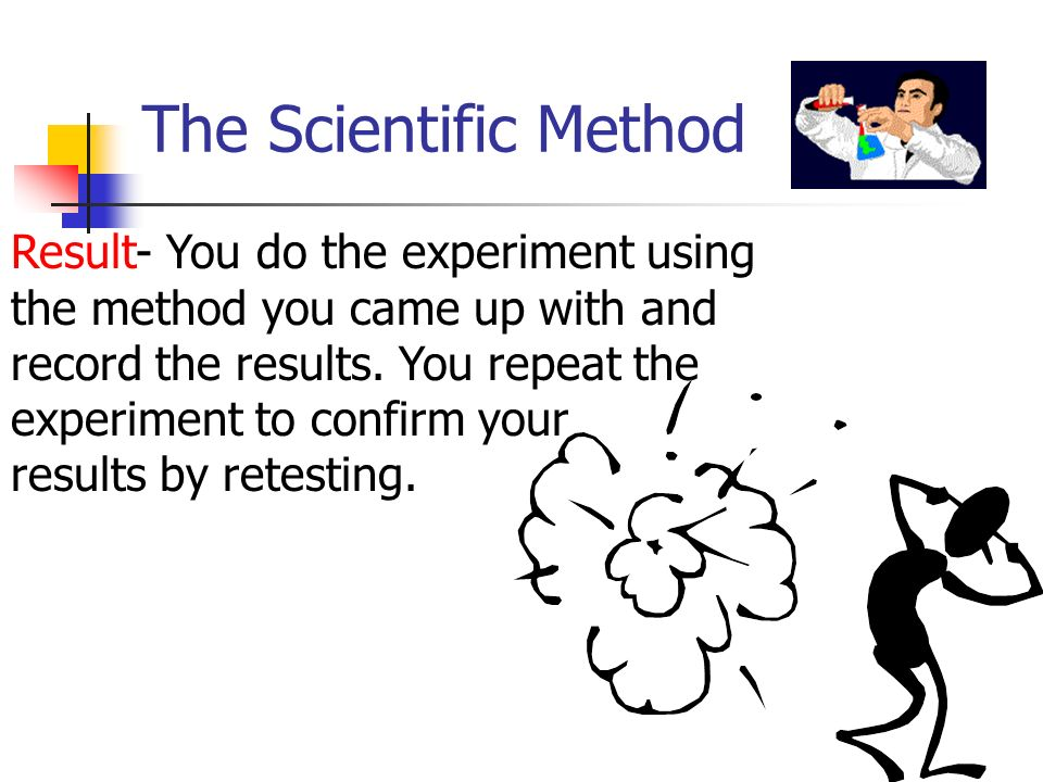 The Scientific Method Result- You do the experiment using