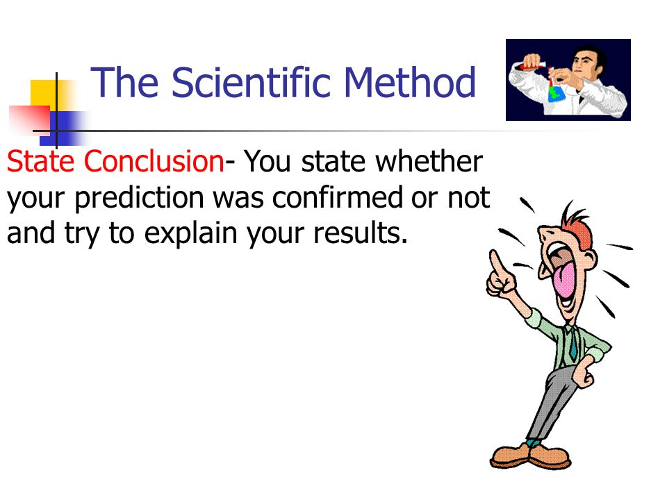 The Scientific Method State Conclusion- You state whether