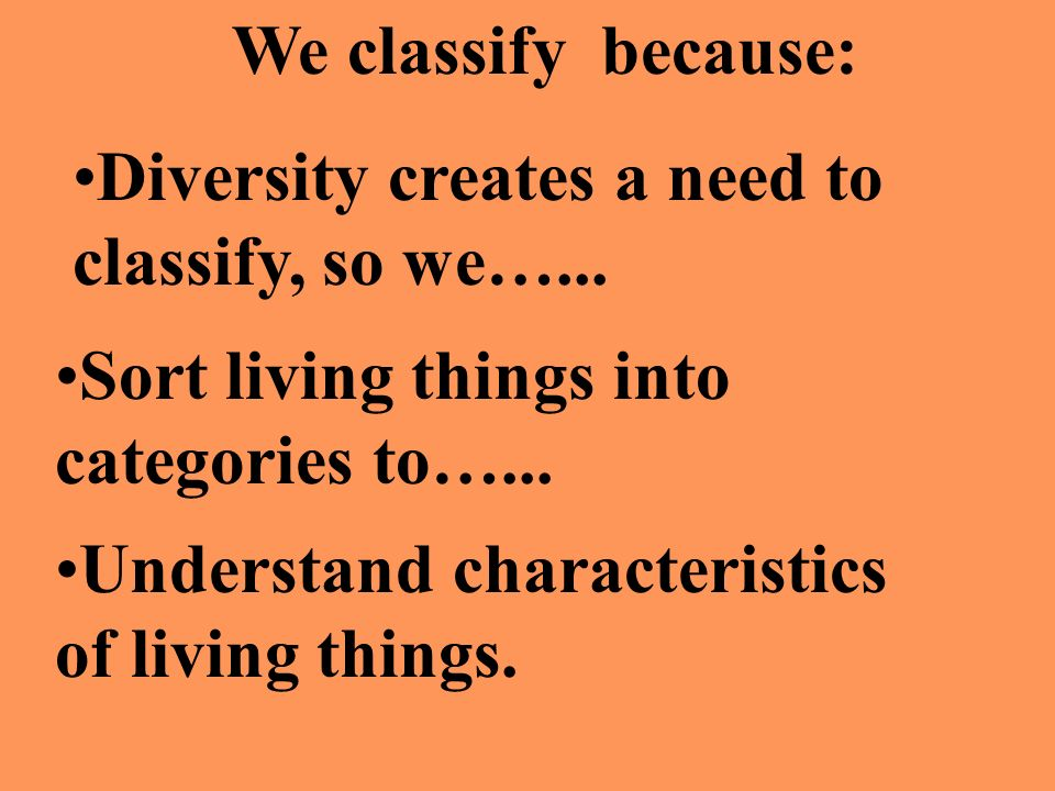 We classify because: Diversity creates a need to classify, so we…... Sort living things into categories to…...