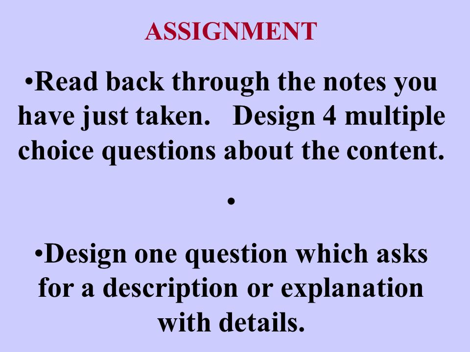 ASSIGNMENT Read back through the notes you have just taken. Design 4 multiple choice questions about the content.