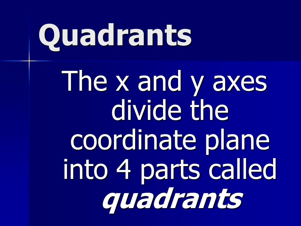 Quadrants The x and y axes divide the coordinate plane into 4 parts called quadrants