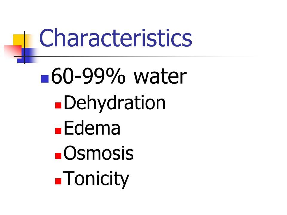 Characteristics 60-99% water Dehydration Edema Osmosis Tonicity