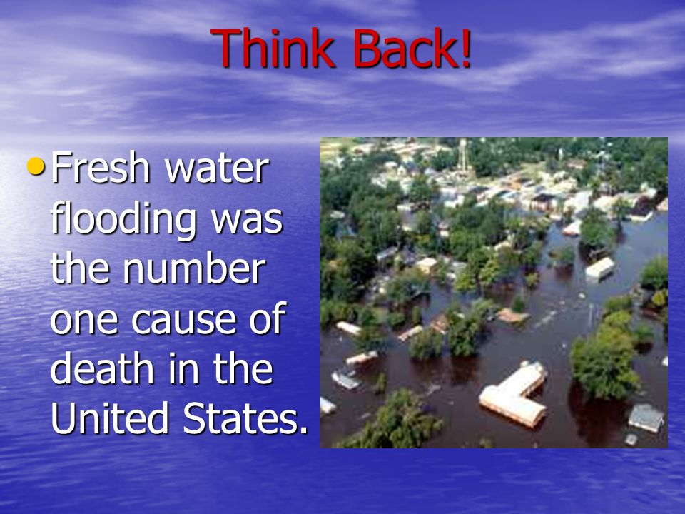 Think Back! Fresh water flooding was the number one cause of death in the United States.