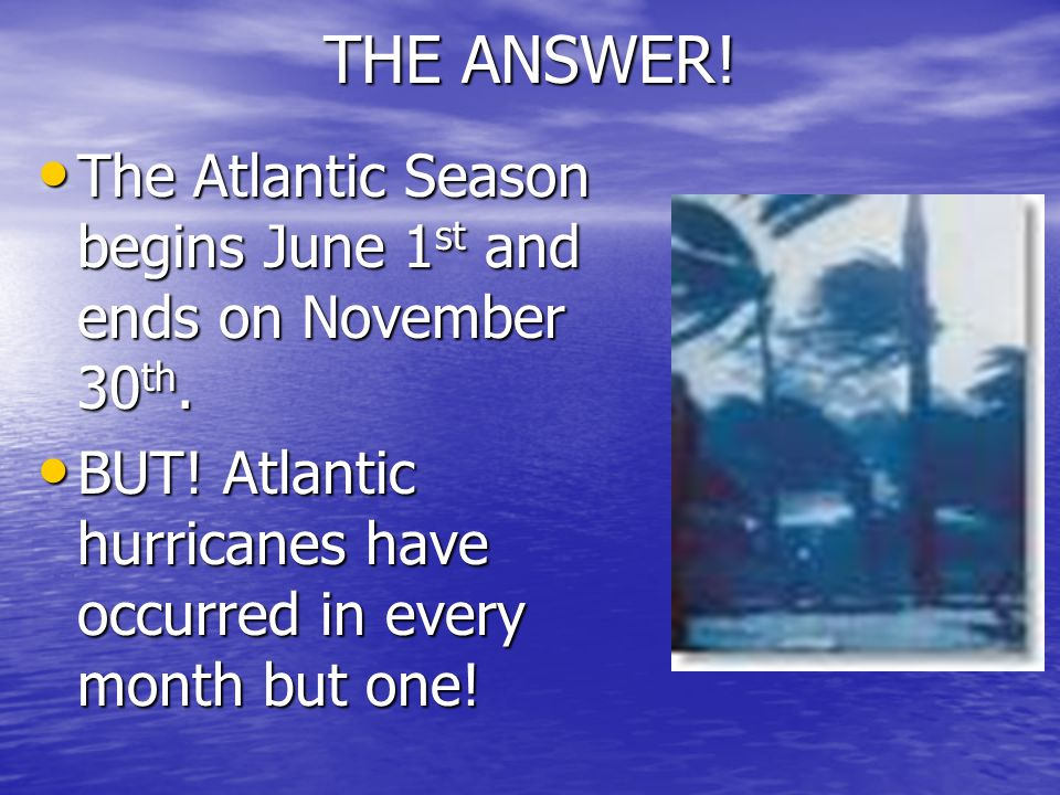 THE ANSWER. The Atlantic Season begins June 1st and ends on November 30th.