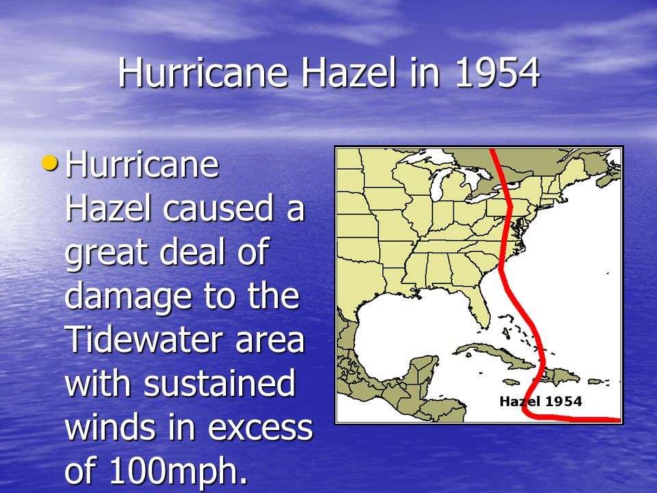 Hurricane Hazel in 1954 Hurricane Hazel caused a great deal of damage to the Tidewater area with sustained winds in excess of 100mph.