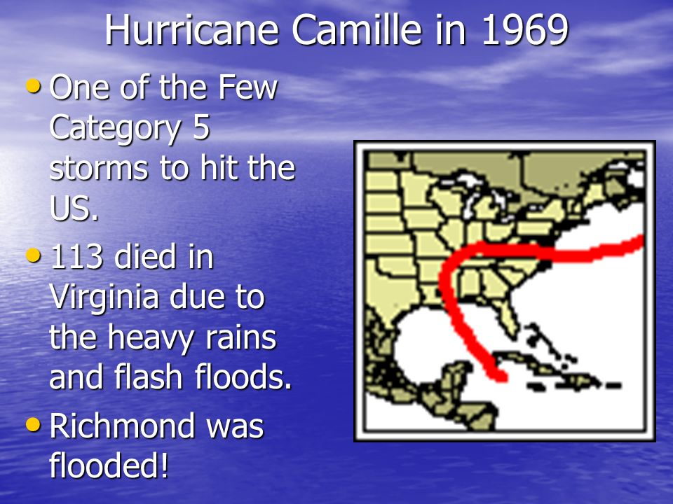 Hurricane Camille in 1969 One of the Few Category 5 storms to hit the US. 113 died in Virginia due to the heavy rains and flash floods.