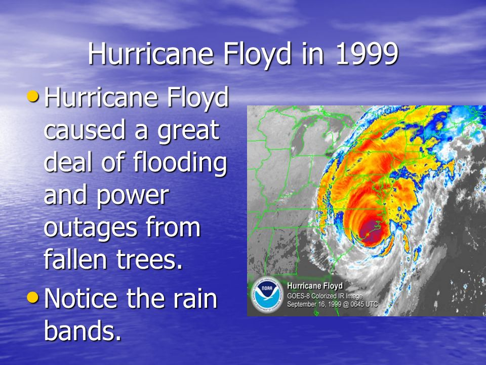Hurricane Floyd in 1999 Hurricane Floyd caused a great deal of flooding and power outages from fallen trees.