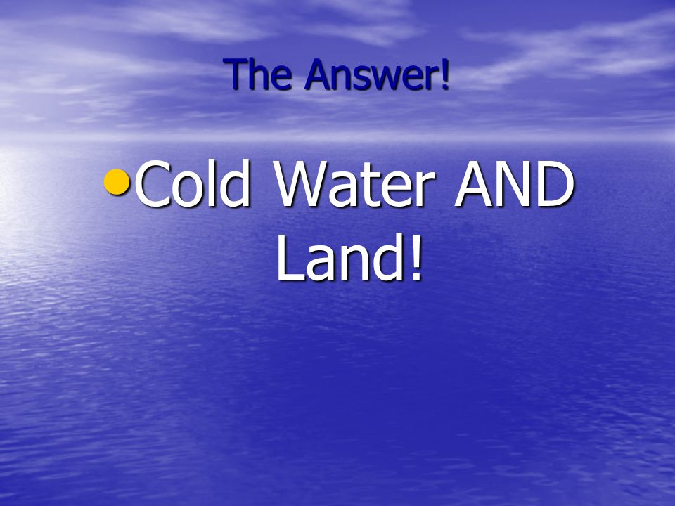 The Answer! Cold Water AND Land!