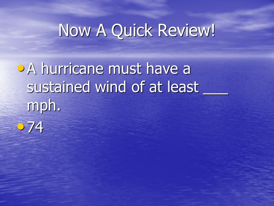 Now A Quick Review! A hurricane must have a sustained wind of at least ___ mph. 74