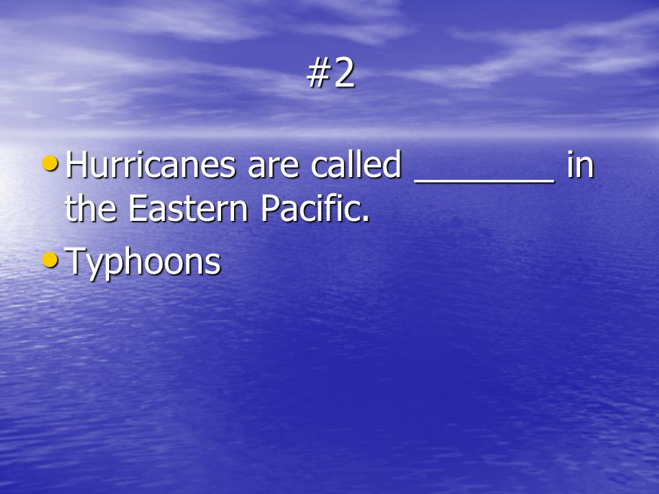 #2 Hurricanes are called _______ in the Eastern Pacific. Typhoons