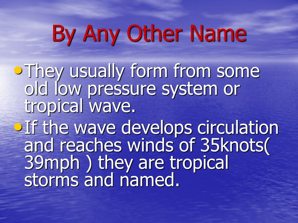 By Any Other Name They usually form from some old low pressure system or tropical wave.