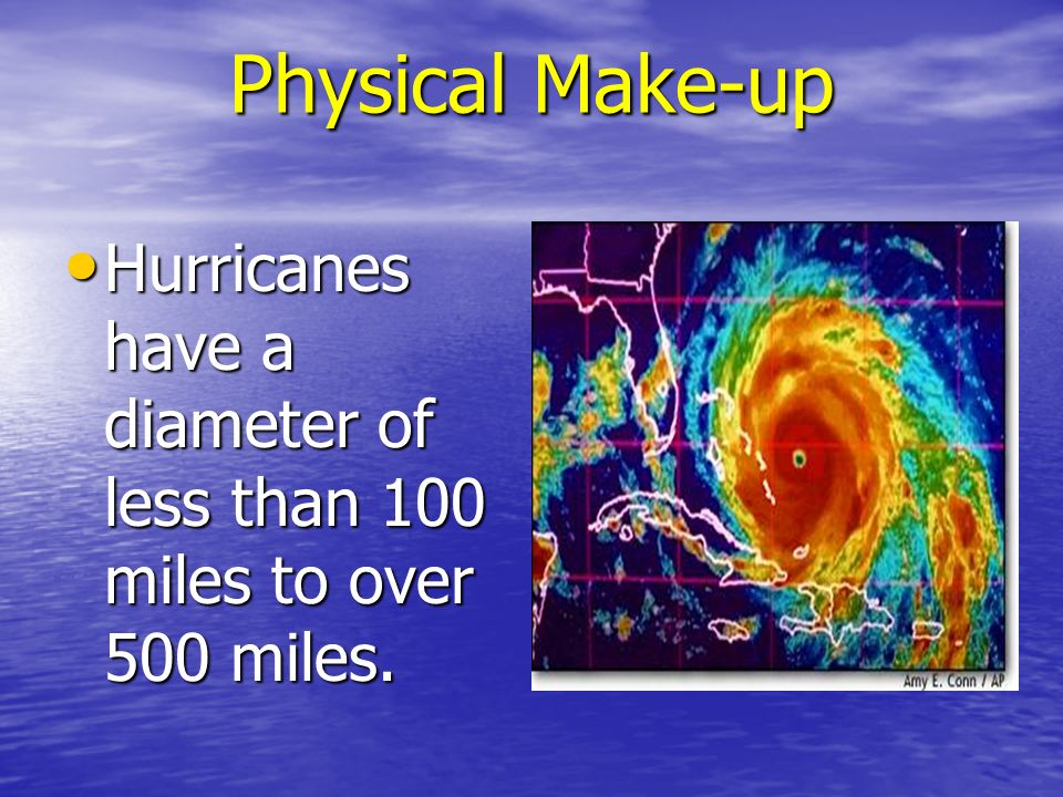 Physical Make-up Hurricanes have a diameter of less than 100 miles to over 500 miles.