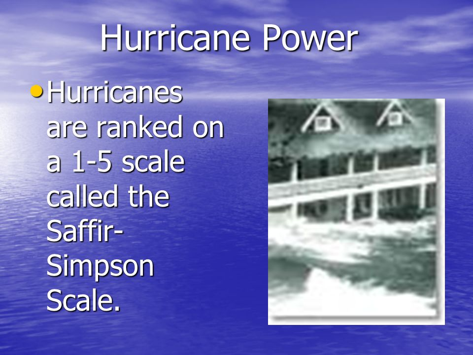 Hurricane Power Hurricanes are ranked on a 1-5 scale called the Saffir-Simpson Scale.
