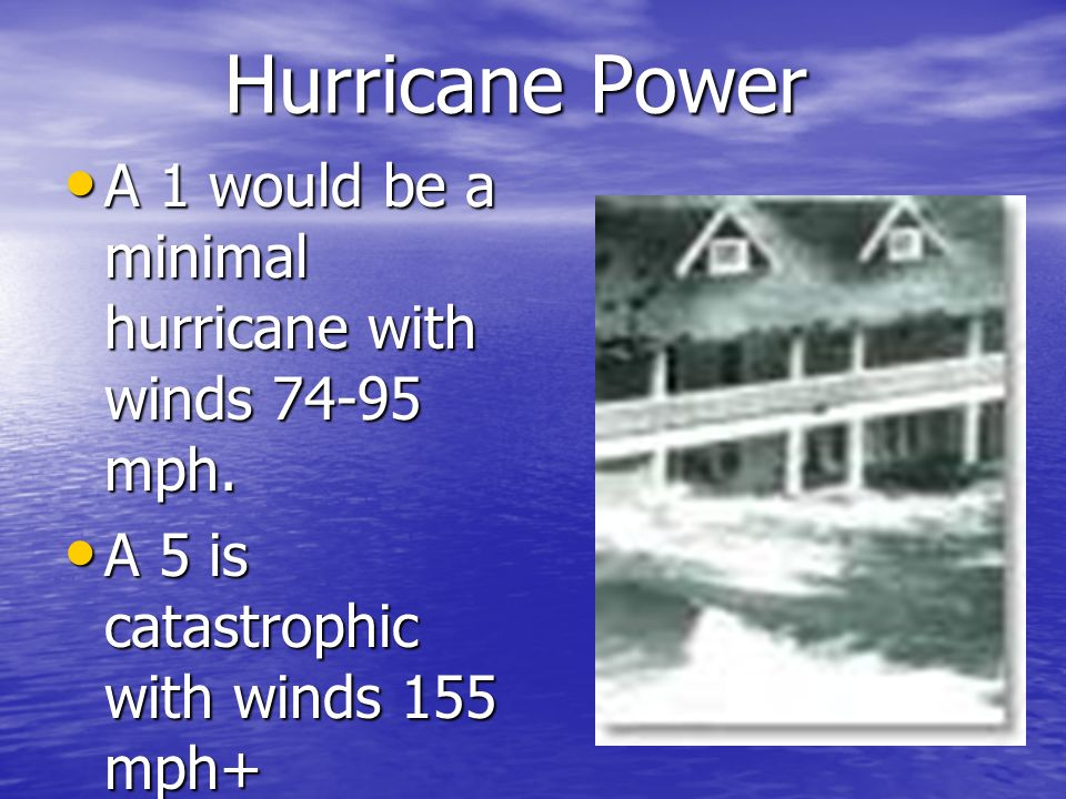 Hurricane Power A 1 would be a minimal hurricane with winds 74-95 mph.