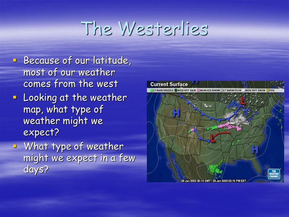 The Westerlies Because of our latitude, most of our weather comes from the west. Looking at the weather map, what type of weather might we expect