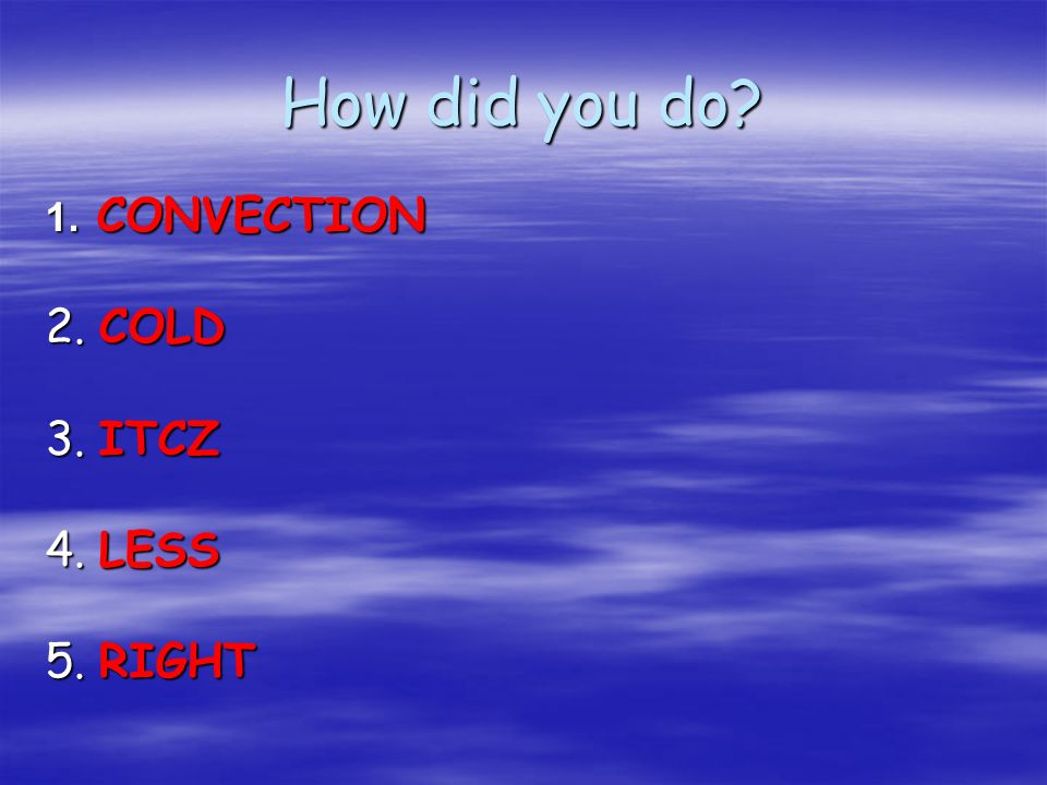 How did you do 1. CONVECTION 2. COLD 3. ITCZ 4. LESS 5. RIGHT