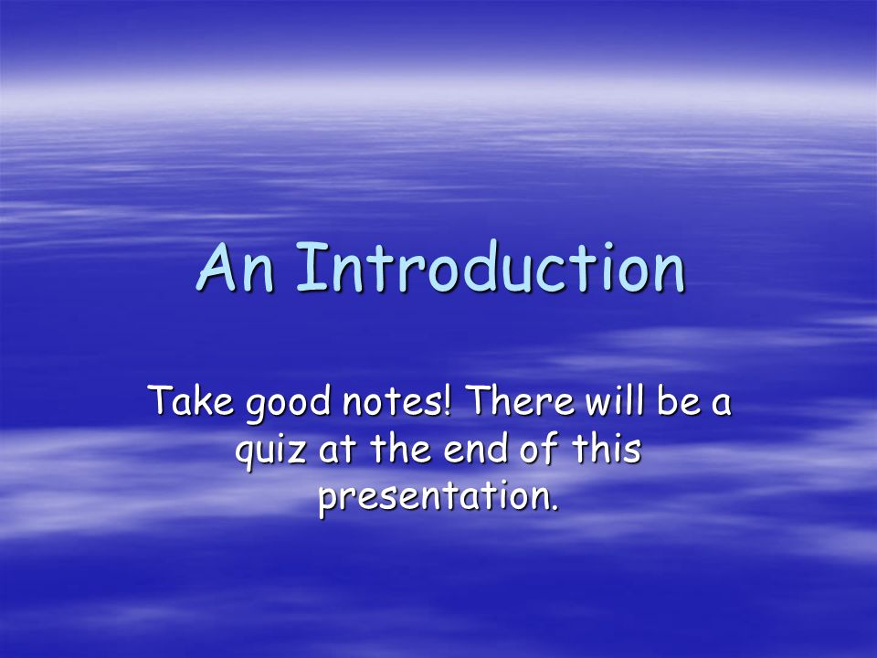 Take good notes! There will be a quiz at the end of this presentation.