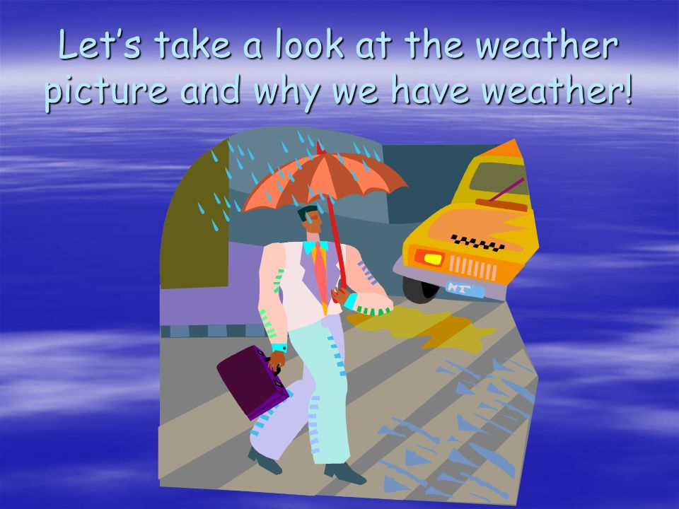 Let's take a look at the weather picture and why we have weather!