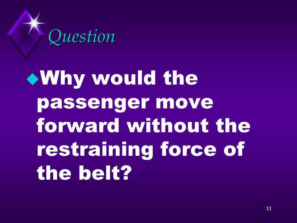 Question Why would the passenger move forward without the restraining force of the belt