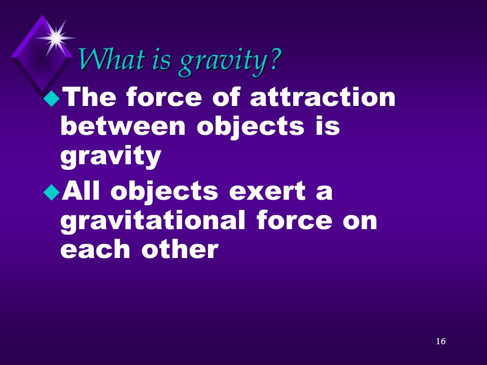 What is gravity The force of attraction between objects is gravity