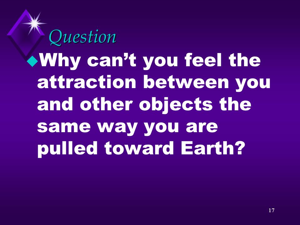 Question Why can't you feel the attraction between you and other objects the same way you are pulled toward Earth