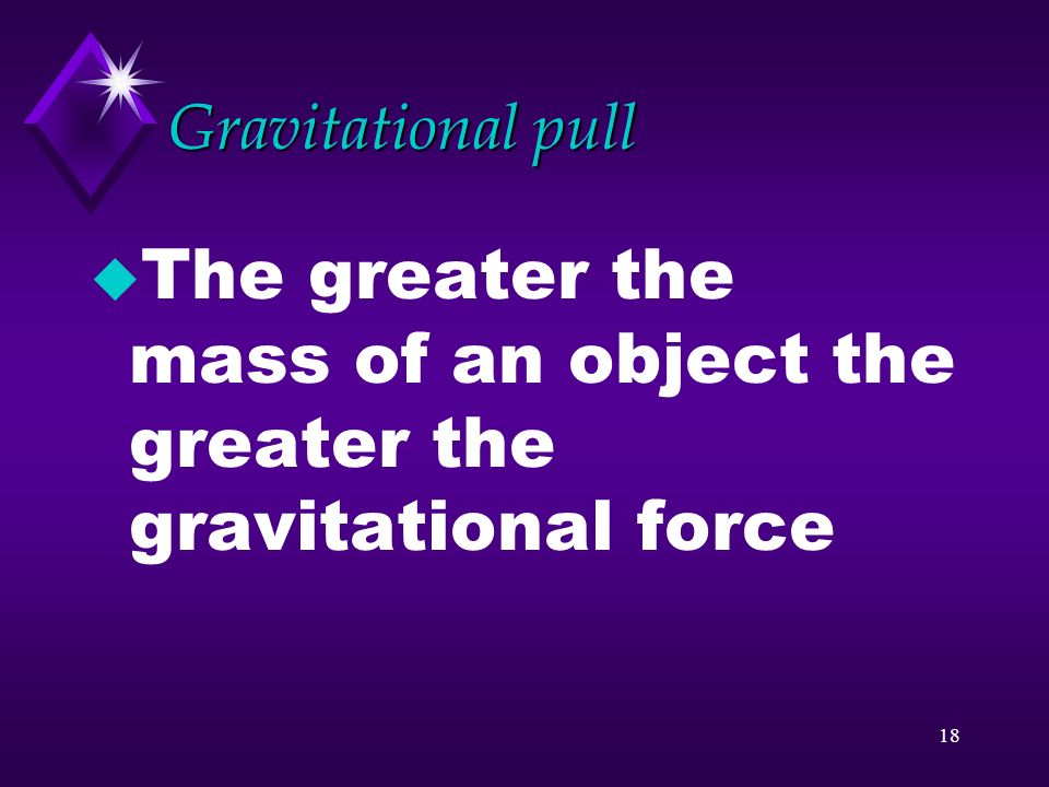 The greater the mass of an object the greater the gravitational force