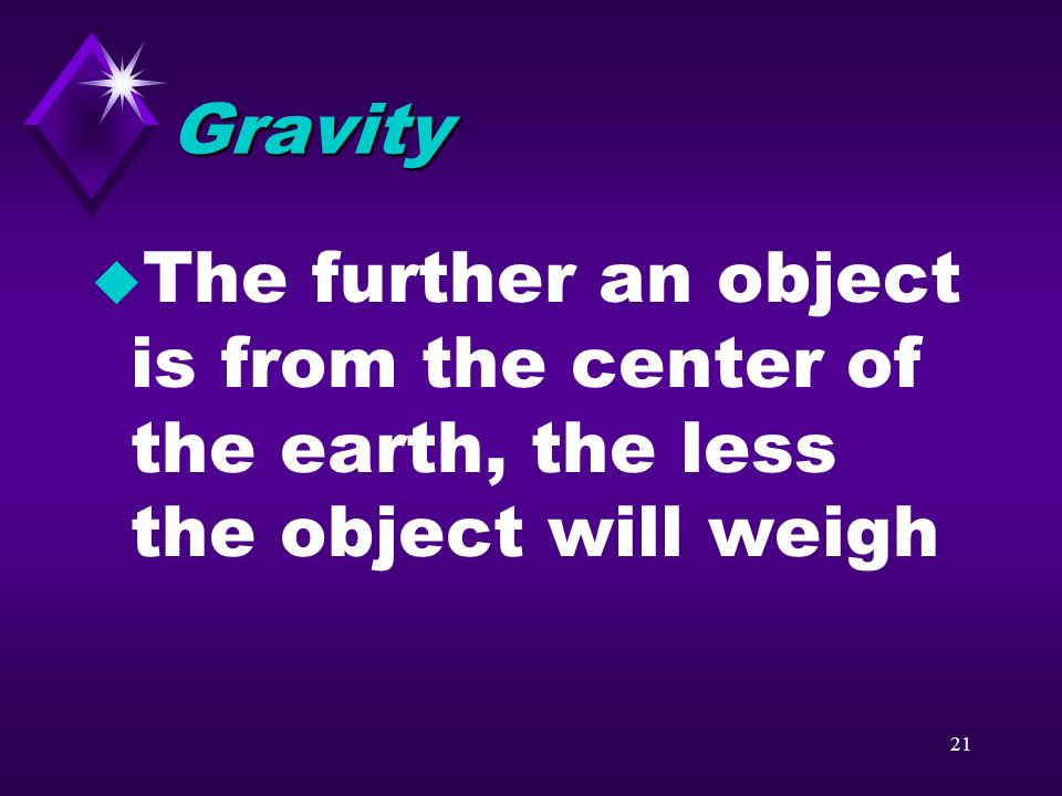 Gravity The further an object is from the center of the earth, the less the object will weigh