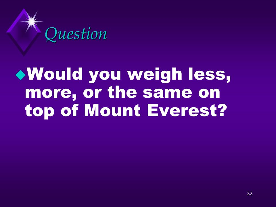 Question Would you weigh less, more, or the same on top of Mount Everest
