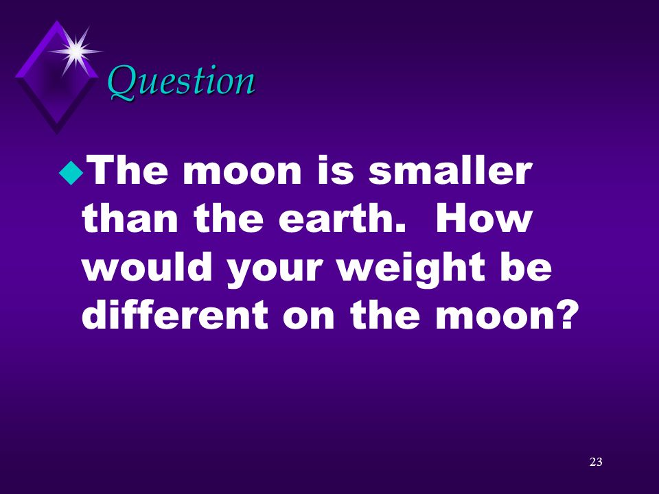 Question The moon is smaller than the earth. How would your weight be different on the moon