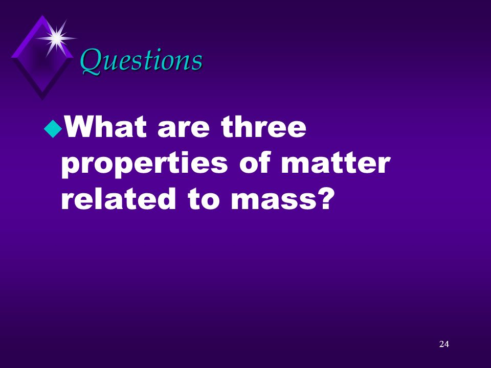 Questions What are three properties of matter related to mass