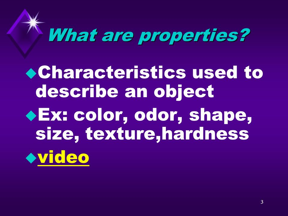 What are properties Characteristics used to describe an object. Ex: color, odor, shape, size, texture,hardness.