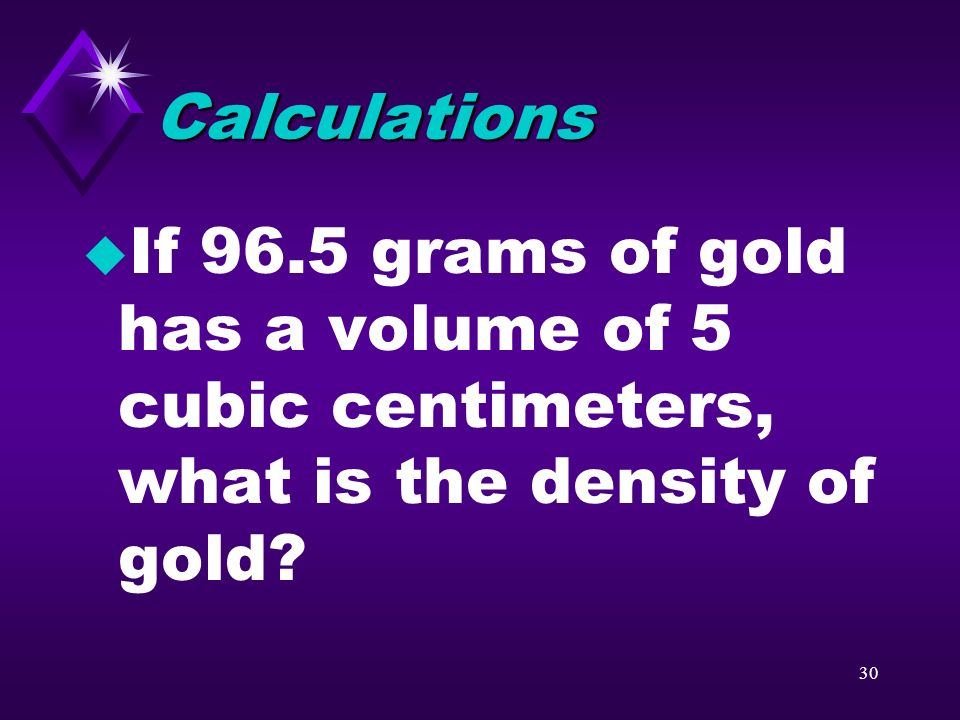Calculations If 96.5 grams of gold has a volume of 5 cubic centimeters, what is the density of gold