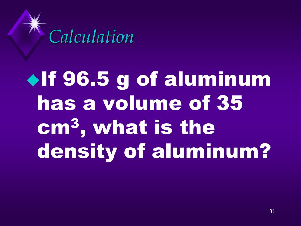 Calculation If 96.5 g of aluminum has a volume of 35 cm3, what is the density of aluminum