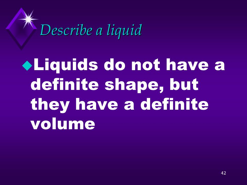 Liquids do not have a definite shape, but they have a definite volume