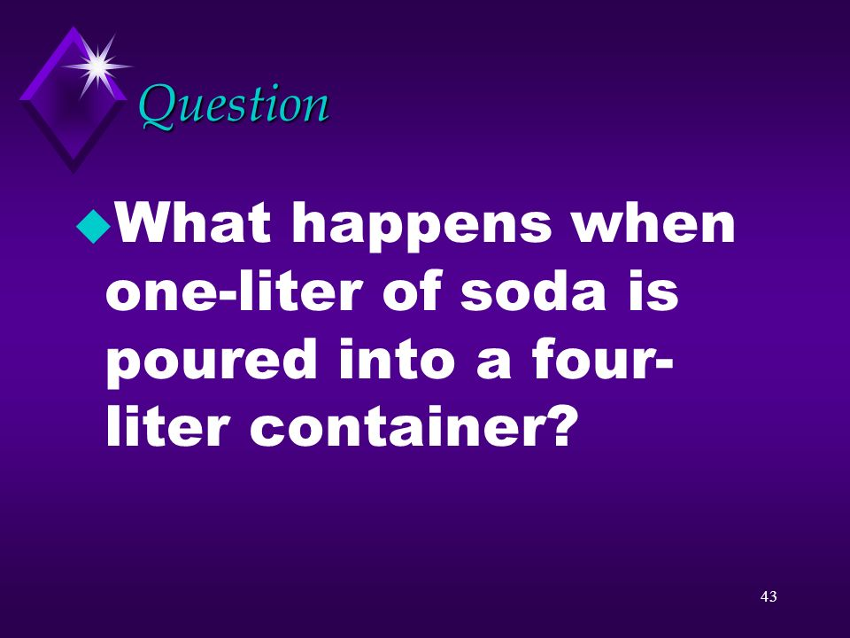 Question What happens when one-liter of soda is poured into a four-liter container