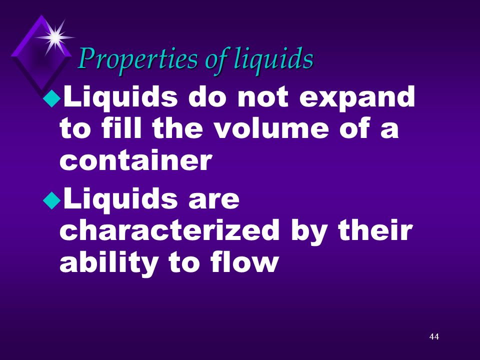 Properties of liquids Liquids do not expand to fill the volume of a container.