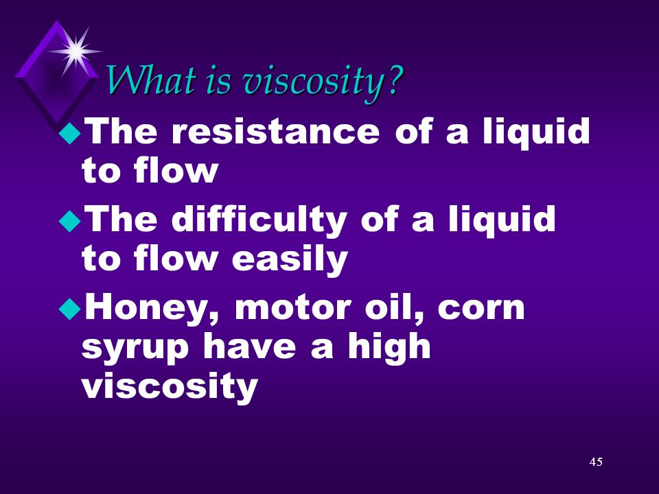 What is viscosity The resistance of a liquid to flow