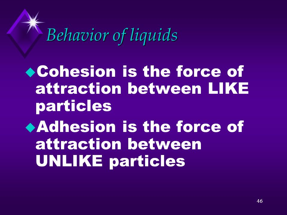 Behavior of liquids Cohesion is the force of attraction between LIKE particles.