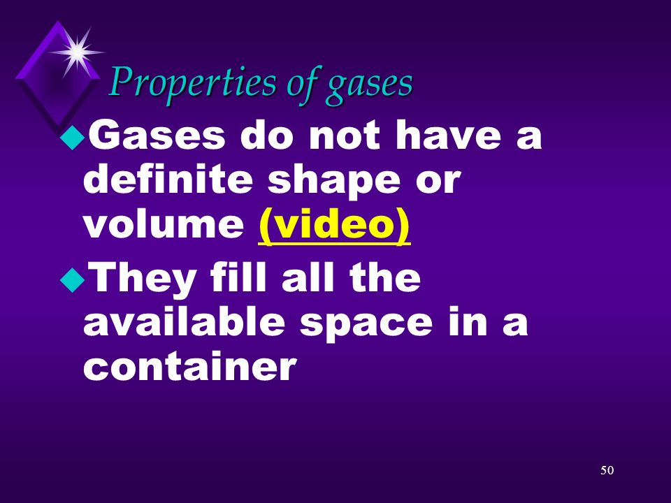 Properties of gases Gases do not have a definite shape or volume (video) They fill all the available space in a container.