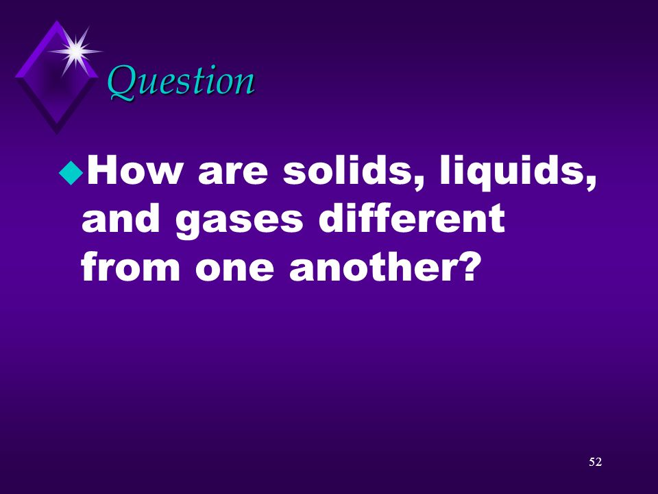 Question How are solids, liquids, and gases different from one another