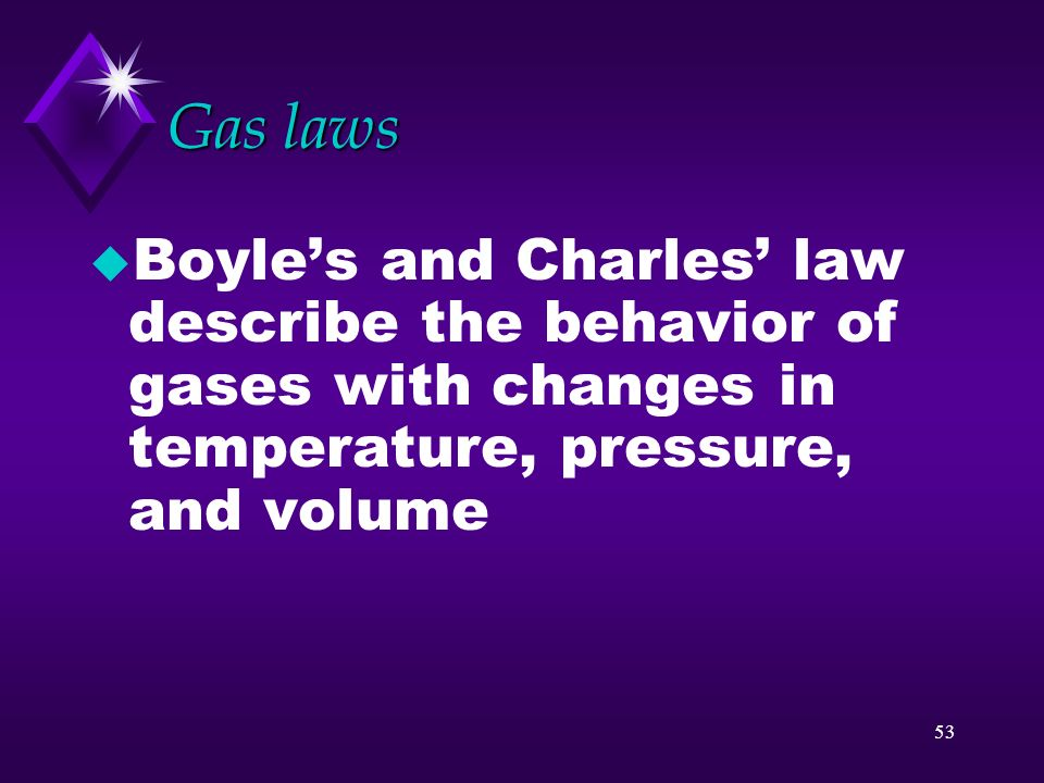 Gas laws Boyle's and Charles' law describe the behavior of gases with changes in temperature, pressure, and volume.