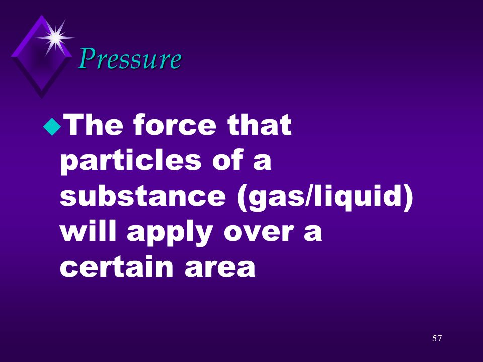 Pressure The force that particles of a substance (gas/liquid) will apply over a certain area